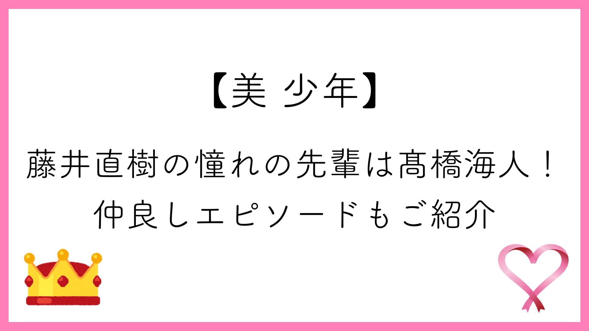 【美 少年】藤井直樹の憧れの先輩は髙橋海人!仲良しエピソードもご紹介
