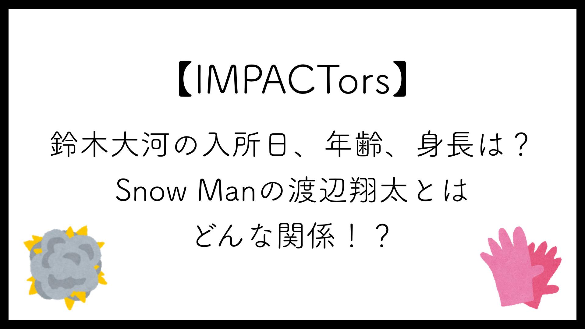 【IMPACTors】鈴木大河の入所日、年齢、身長は?Snow Manの渡辺翔太とはどんな関係!?