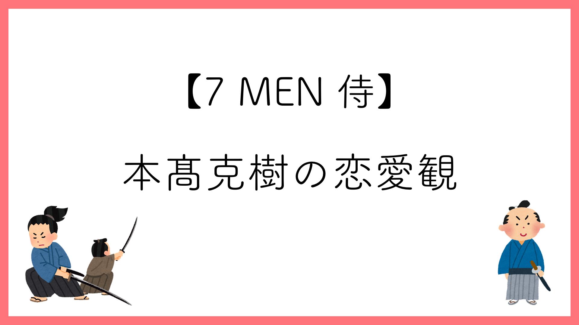 本髙克樹(7 MEN 侍)の恋愛観【好きなタイプ】【好きな髪型】