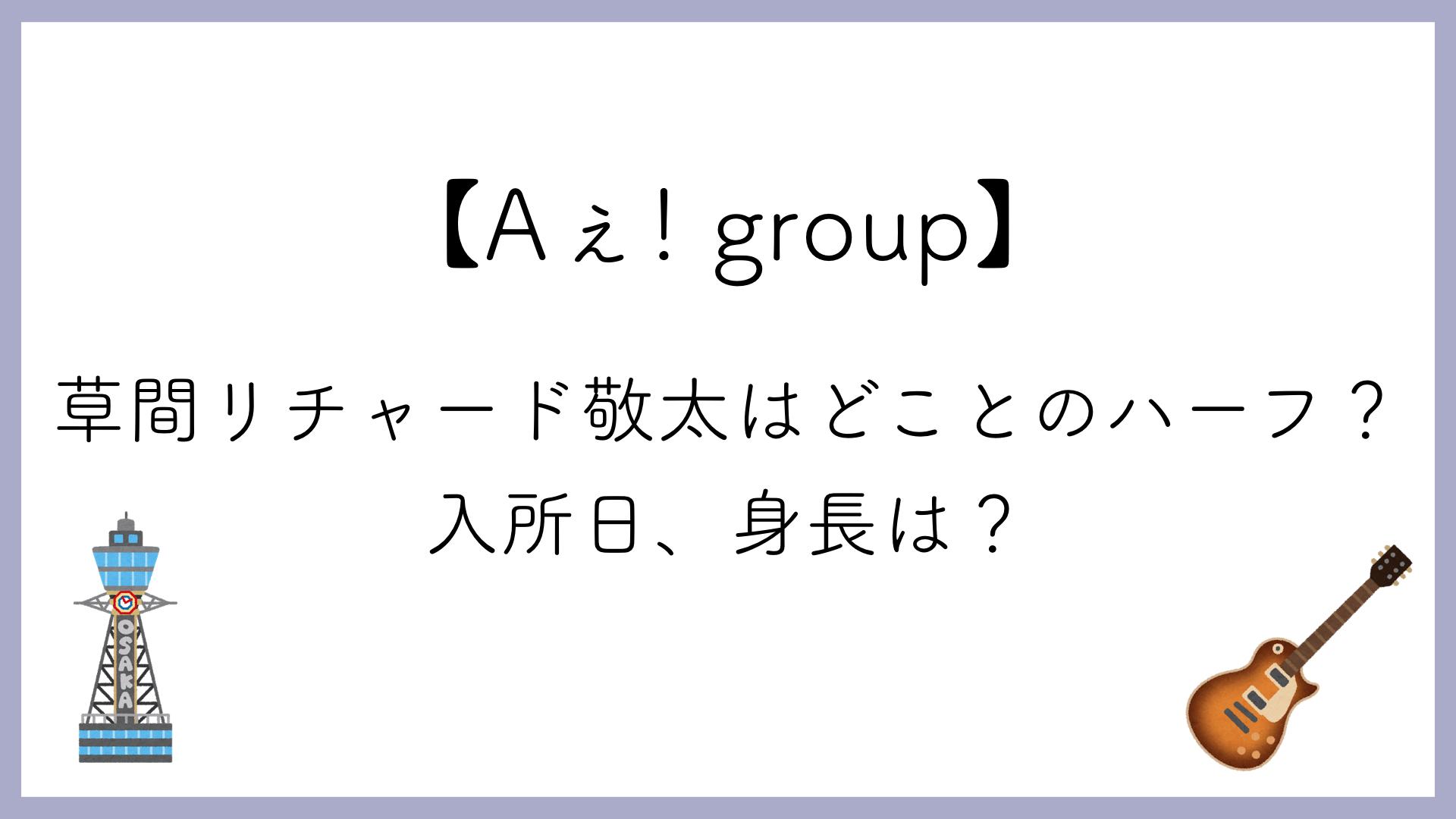 【Aぇ! group】草間リチャード敬太はどことのハーフ?入所日、身長は?