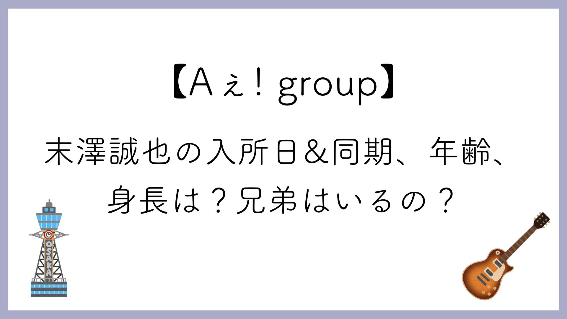 【Aぇ! group】末澤誠也の入所日&同期、年齢、身長は?兄弟はいるの?