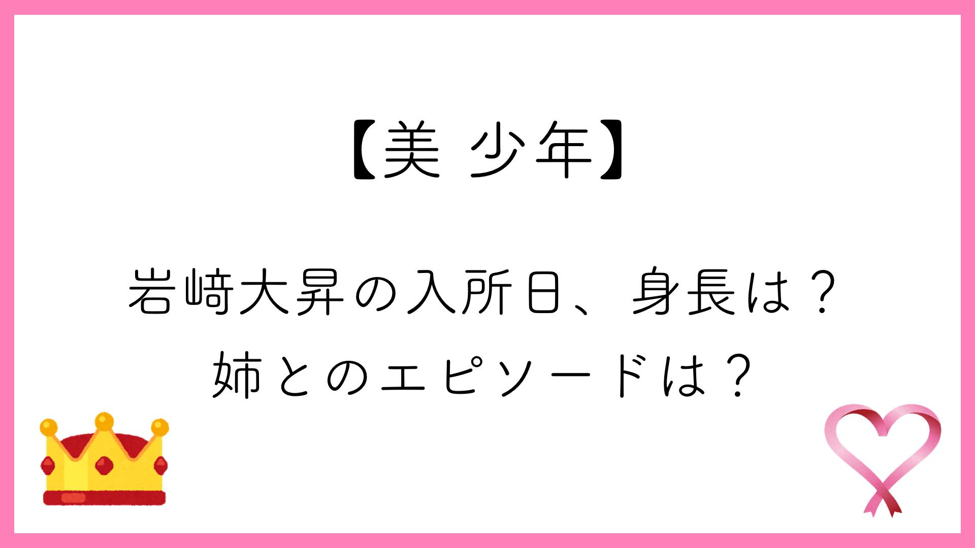 【美 少年】岩﨑大昇の入所日、身長は?姉とのエピソードは?