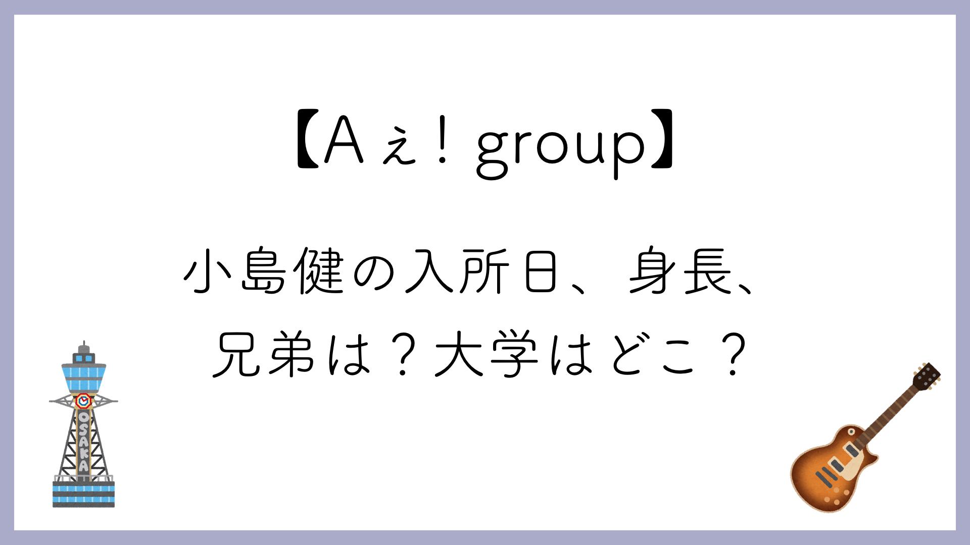 【Aぇ! group】小島健の入所日、身長、兄弟は?大学はどこ?