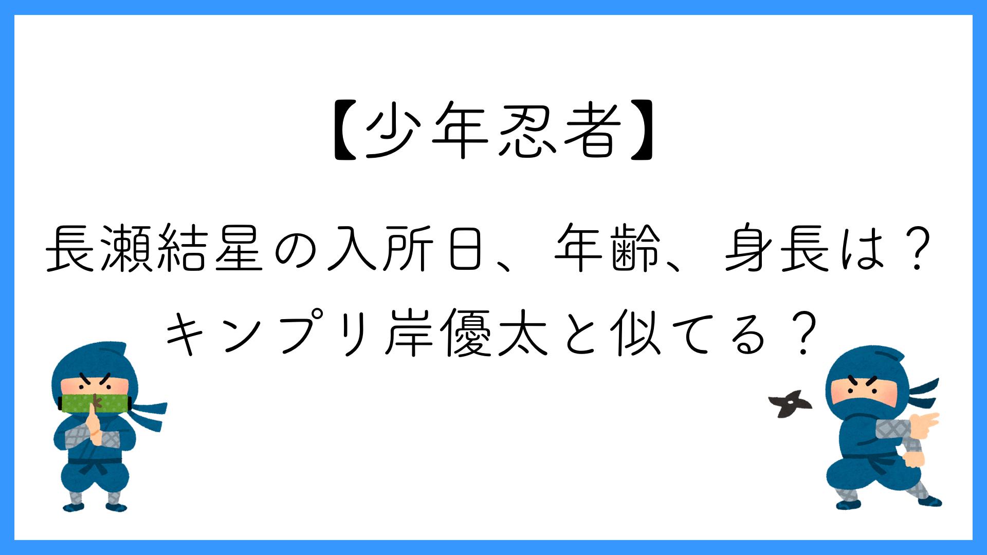 【少年忍者】長瀬結星の入所日、年齢、身長は?キンプリ岸優太と似てる?